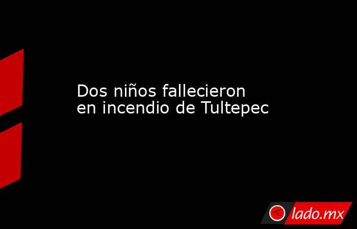Dos niños fallecieron en incendio de Tultepec. Noticias en tiempo real