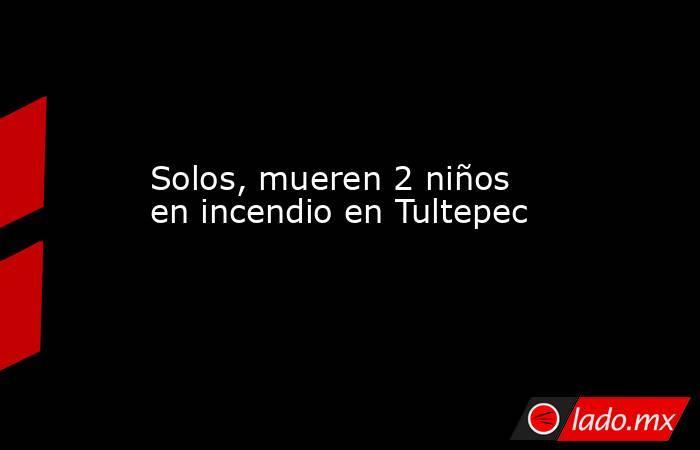 Solos, mueren 2 niños en incendio en Tultepec. Noticias en tiempo real