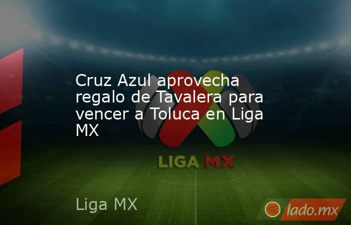 Cruz Azul aprovecha regalo de Tavalera para vencer a Toluca en Liga MX. Noticias en tiempo real