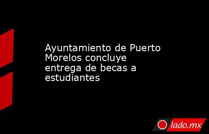 Ayuntamiento de Puerto Morelos concluye entrega de becas a estudiantes. Noticias en tiempo real