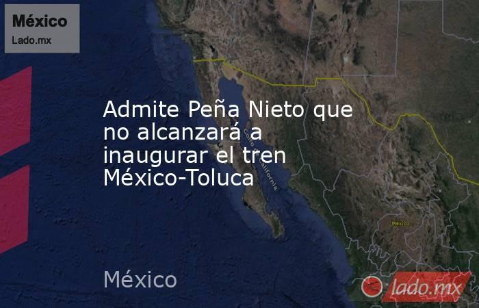 Admite Peña Nieto que no alcanzará a inaugurar el tren México-Toluca. Noticias en tiempo real