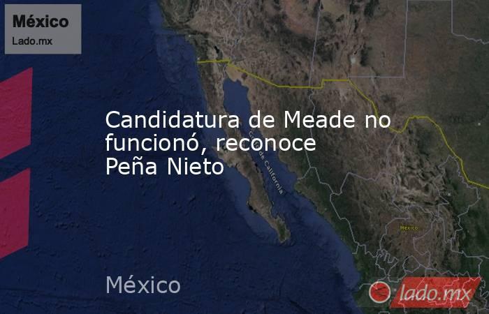 Candidatura de Meade no funcionó, reconoce Peña Nieto. Noticias en tiempo real