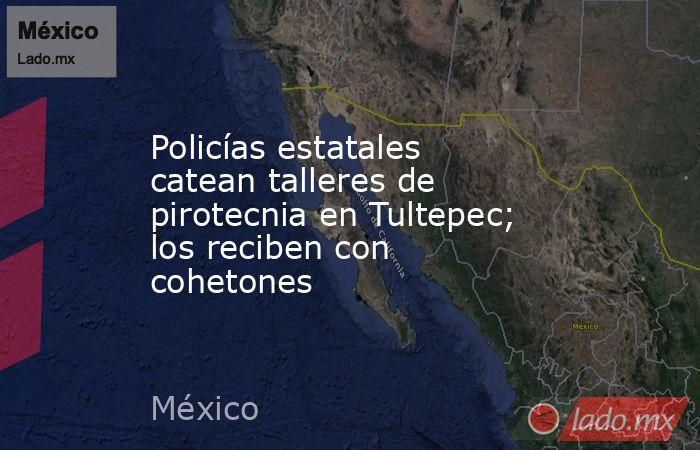 Policías estatales catean talleres de pirotecnia en Tultepec; los reciben con cohetones. Noticias en tiempo real