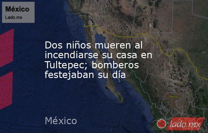 Dos niños mueren al incendiarse su casa en Tultepec; bomberos festejaban su día. Noticias en tiempo real