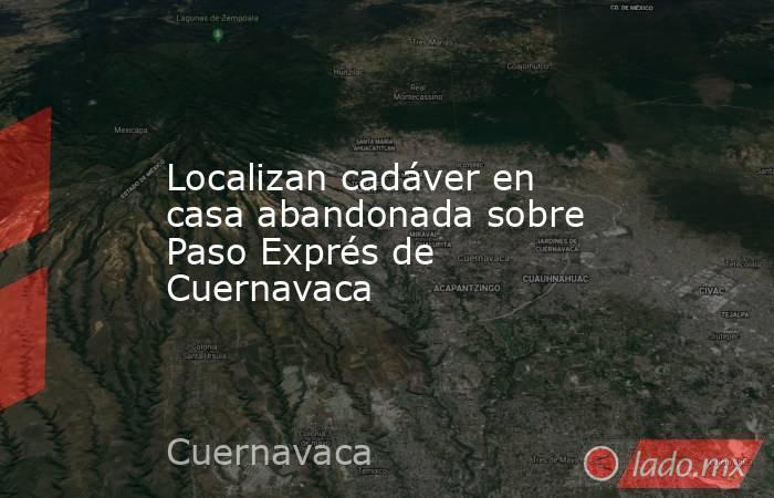 Localizan cadáver en casa abandonada sobre Paso Exprés de Cuernavaca. Noticias en tiempo real
