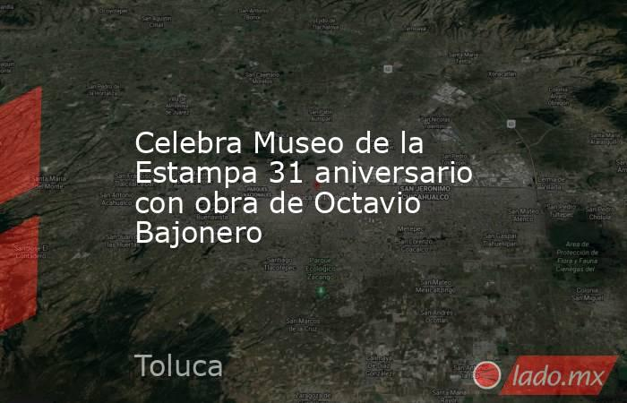 Celebra Museo de la Estampa 31 aniversario con obra de Octavio Bajonero. Noticias en tiempo real