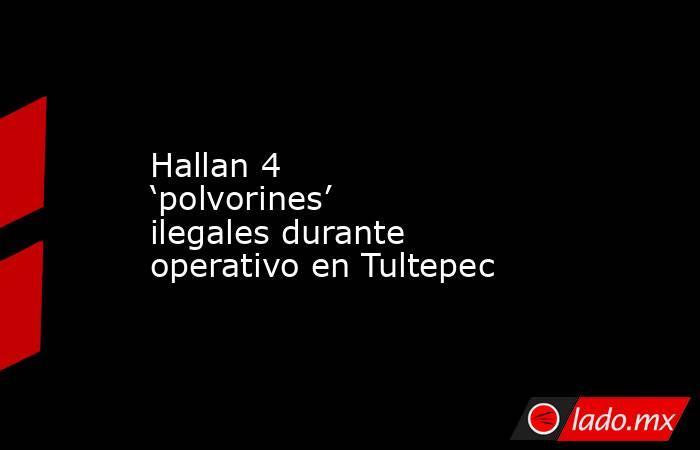 Hallan 4 'polvorines' ilegales durante operativo en Tultepec. Noticias en tiempo real