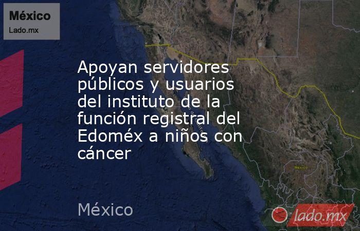 Apoyan servidores públicos y usuarios del instituto de la función registral del Edoméx a niños con cáncer. Noticias en tiempo real