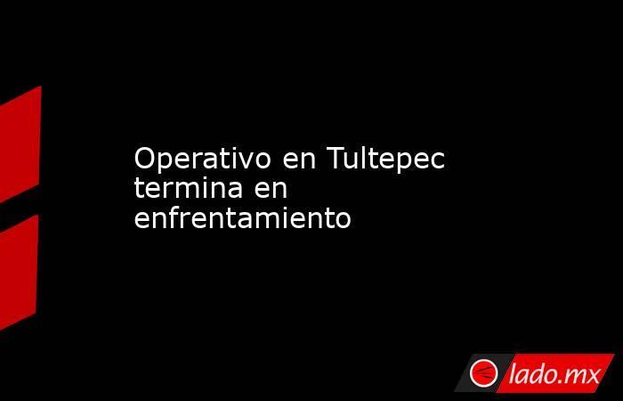 Operativo en Tultepec termina en enfrentamiento. Noticias en tiempo real