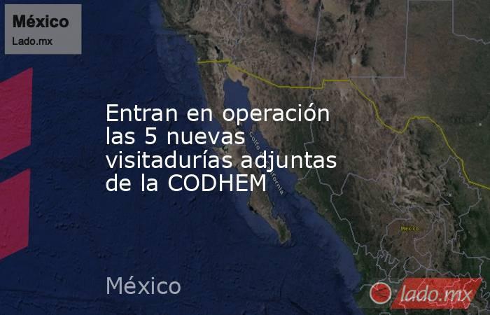 Entran en operación las 5 nuevas visitadurías adjuntas de la CODHEM. Noticias en tiempo real