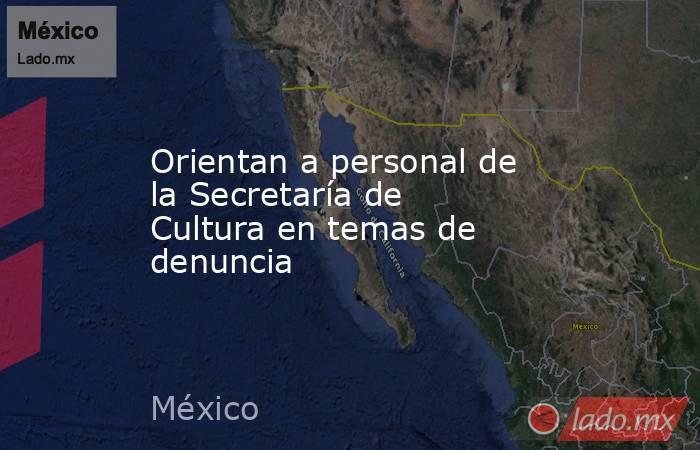 Orientan a personal de la Secretaría de Cultura en temas de denuncia. Noticias en tiempo real