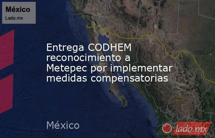 Entrega CODHEM reconocimiento a Metepec por implementar medidas compensatorias. Noticias en tiempo real
