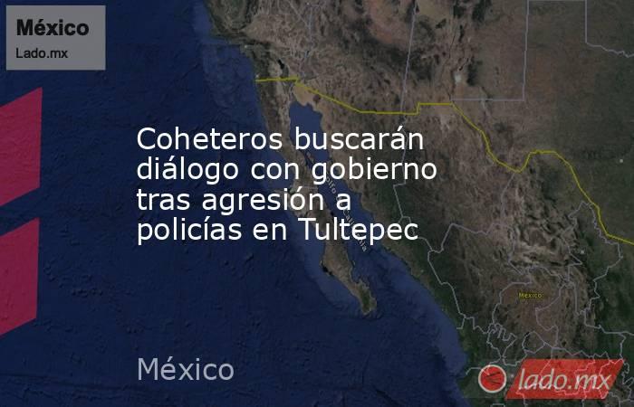 Coheteros buscarán diálogo con gobierno tras agresión a policías en Tultepec. Noticias en tiempo real