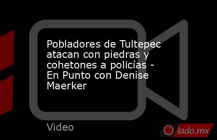 Pobladores de Tultepec atacan con piedras y cohetones a policías - En Punto con Denise Maerker. Noticias en tiempo real