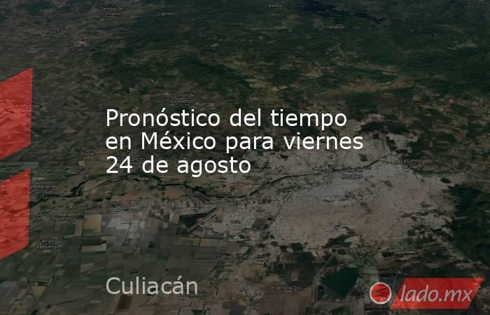 Pronóstico del tiempo en México para viernes 24 de agosto. Noticias en tiempo real