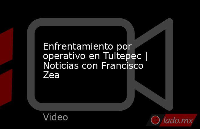 Enfrentamiento por operativo en Tultepec | Noticias con Francisco Zea. Noticias en tiempo real