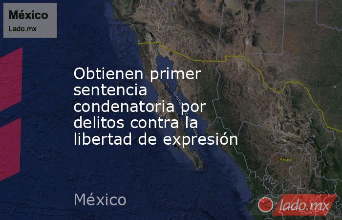 Obtienen primer sentencia condenatoriapor delitos contra la libertad de expresión. Noticias en tiempo real