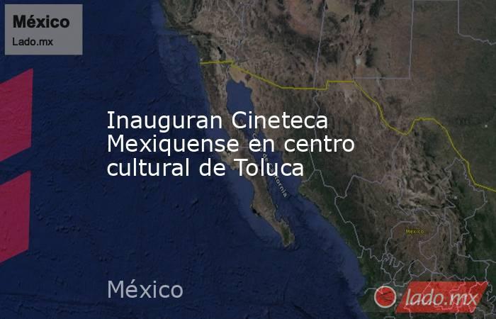 Inauguran Cineteca Mexiquense en centro cultural de Toluca. Noticias en tiempo real