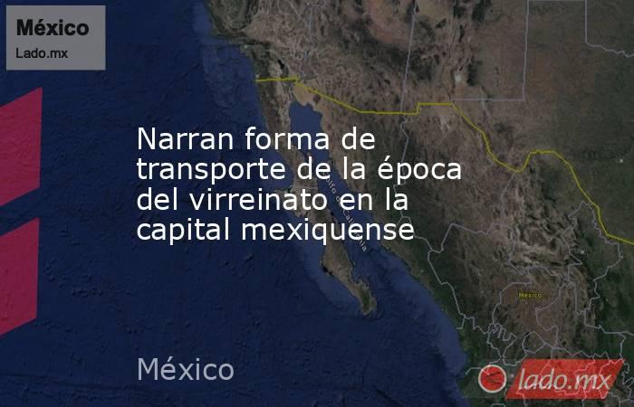 Narran forma de transporte de la época del virreinato en la capital mexiquense. Noticias en tiempo real