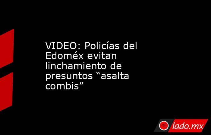 """VIDEO: Policías del Edoméx evitan linchamiento de presuntos """"asalta combis"""". Noticias en tiempo real"""