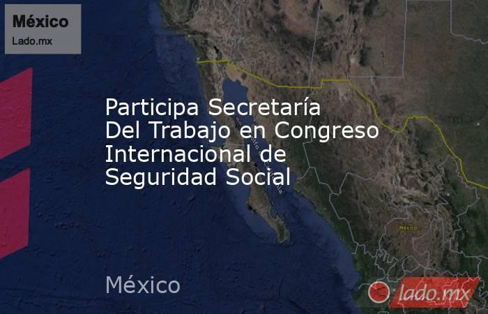 Participa Secretaría Del Trabajo en Congreso Internacional de Seguridad Social. Noticias en tiempo real