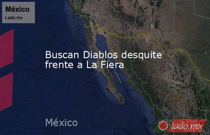 Buscan Diablos desquite frente a La Fiera. Noticias en tiempo real
