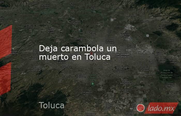 Deja carambola un muerto en Toluca. Noticias en tiempo real