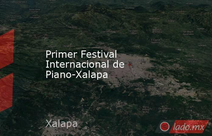 Primer Festival Internacional de Piano-Xalapa. Noticias en tiempo real
