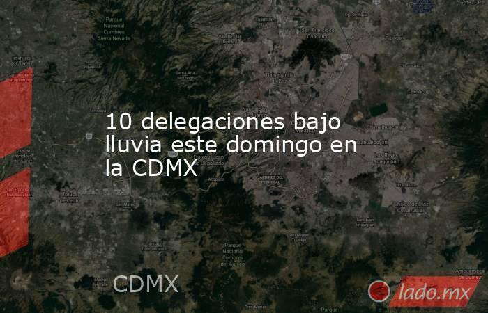 10 delegaciones bajo lluvia este domingo en la CDMX. Noticias en tiempo real