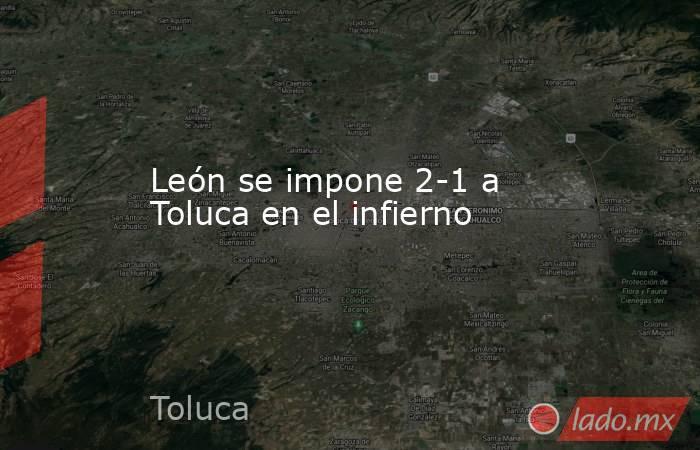 León se impone 2-1 a Toluca en el infierno. Noticias en tiempo real