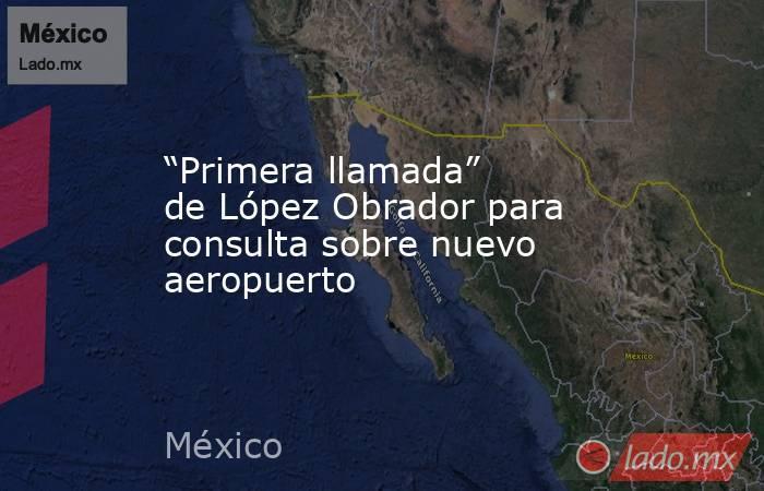 """""""Primera llamada"""" de López Obrador para consulta sobre nuevo aeropuerto. Noticias en tiempo real"""