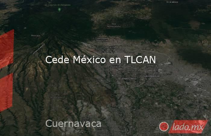 Cede México en TLCAN. Noticias en tiempo real