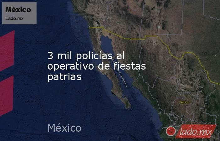 3 mil policías al operativo de fiestas patrias. Noticias en tiempo real