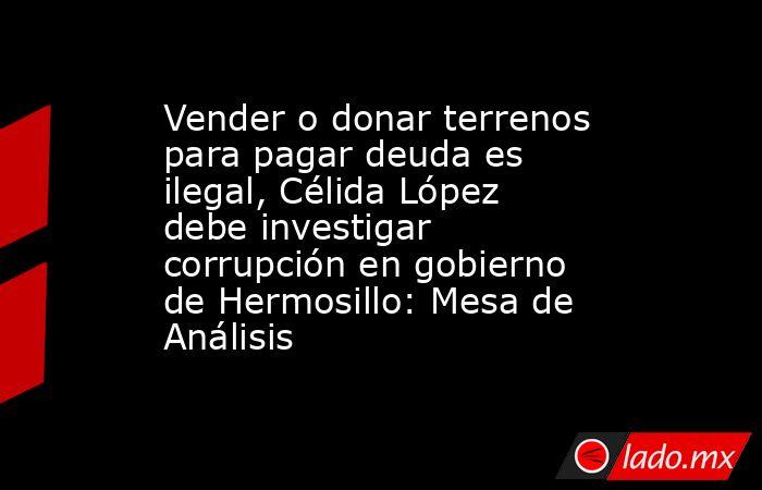Vender o donar terrenos para pagar deuda es ilegal, Célida López debe investigar corrupción en gobierno de Hermosillo: Mesa de Análisis. Noticias en tiempo real