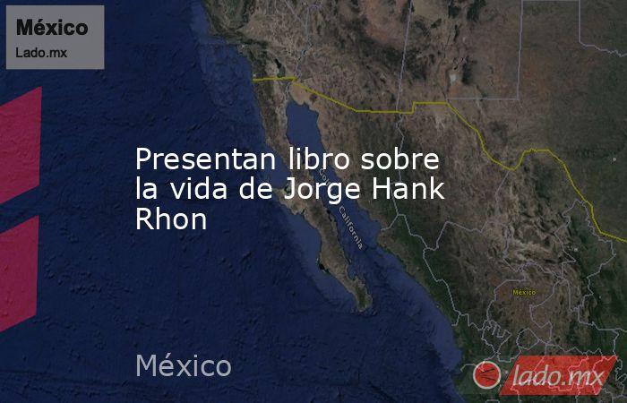 Presentan libro sobre la vida de Jorge Hank Rhon. Noticias en tiempo real
