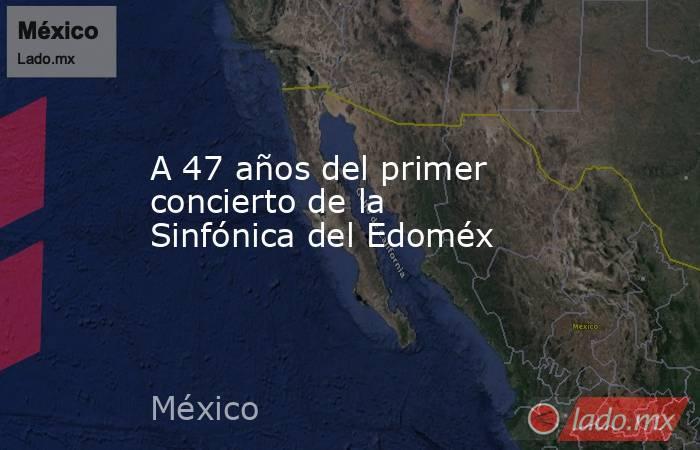 A 47 años del primer concierto de la Sinfónica del Edoméx. Noticias en tiempo real