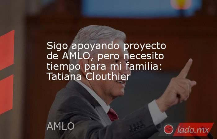 Sigo apoyando proyecto de AMLO, pero necesito tiempo para mi familia: Tatiana Clouthier. Noticias en tiempo real