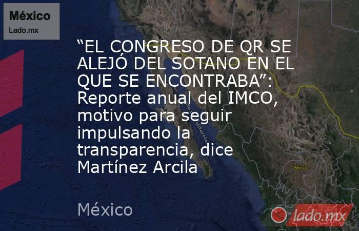 """""""EL CONGRESO DE QR SE ALEJÓ DEL SOTANO EN EL QUE SE ENCONTRABA"""": Reporte anual del IMCO, motivo para seguir impulsando la transparencia, dice Martínez Arcila. Noticias en tiempo real"""