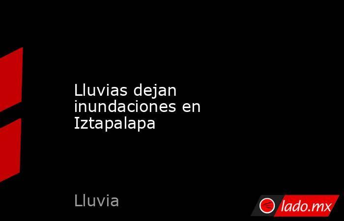 Lluvias dejan inundaciones en Iztapalapa. Noticias en tiempo real