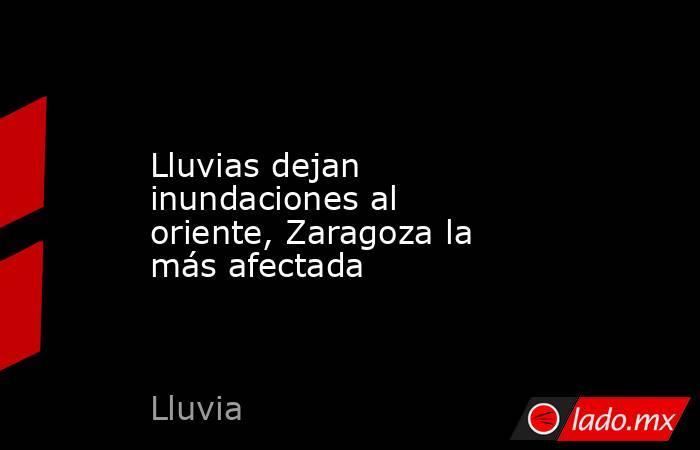 Lluvias dejan inundaciones al oriente, Zaragoza la más afectada. Noticias en tiempo real