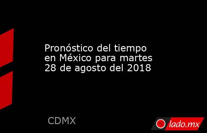 Pronóstico del tiempo en México para martes 28 de agosto del 2018. Noticias en tiempo real