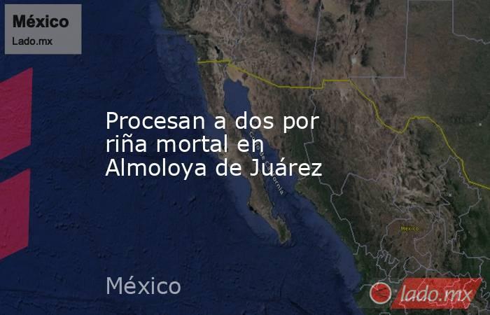 Procesan a dos por riña mortal en Almoloya de Juárez. Noticias en tiempo real