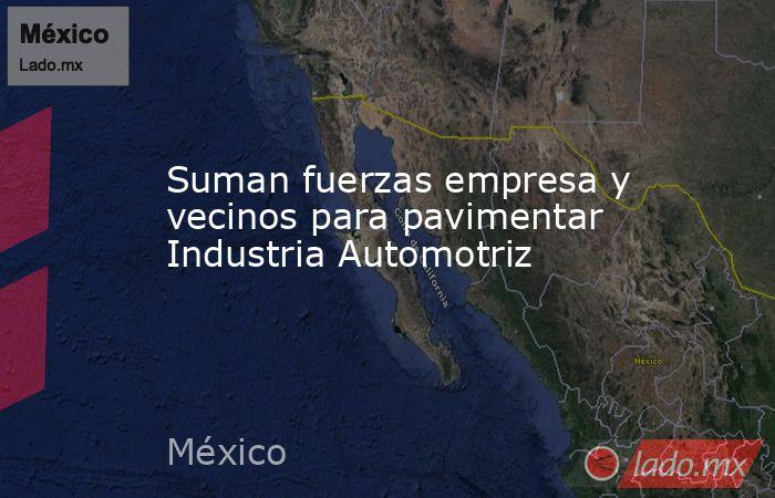 Suman fuerzas empresa y vecinos para pavimentar Industria Automotriz. Noticias en tiempo real