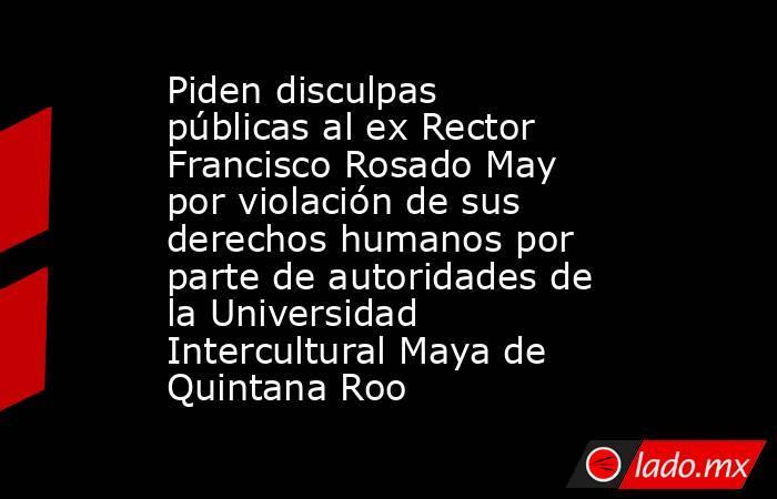 Piden disculpas públicas al ex Rector Francisco Rosado May por violación de sus derechos humanos por parte de autoridades de la Universidad Intercultural Maya de Quintana Roo. Noticias en tiempo real