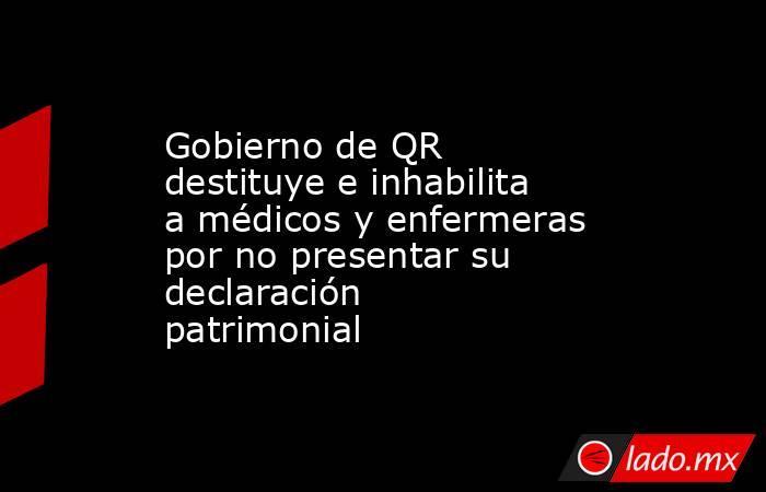 Gobierno de QR destituye e inhabilita a médicos y enfermeras por no presentar su declaración patrimonial. Noticias en tiempo real