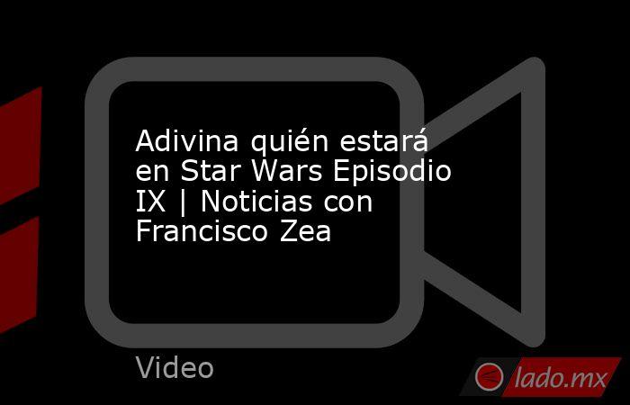 Adivina quién estará en Star Wars Episodio IX | Noticias con Francisco Zea. Noticias en tiempo real