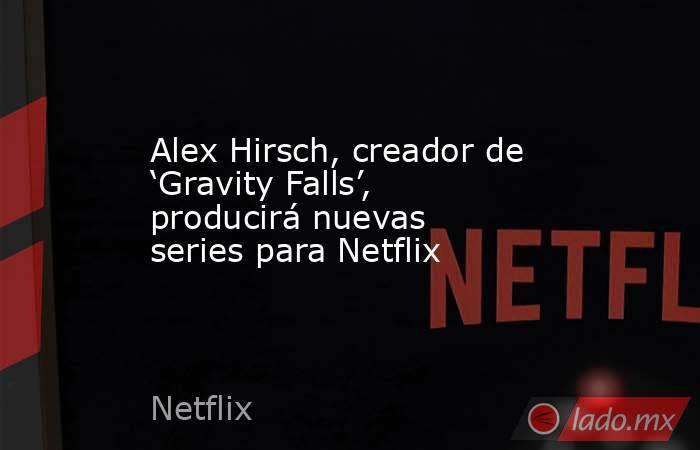 Alex Hirsch, creador de 'Gravity Falls', producirá nuevas