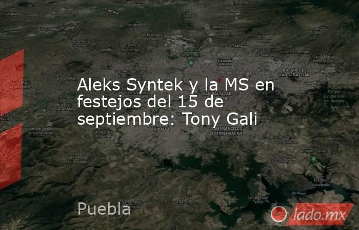 Aleks Syntek y la MS en festejos del 15 de septiembre: Tony Gali. Noticias en tiempo real