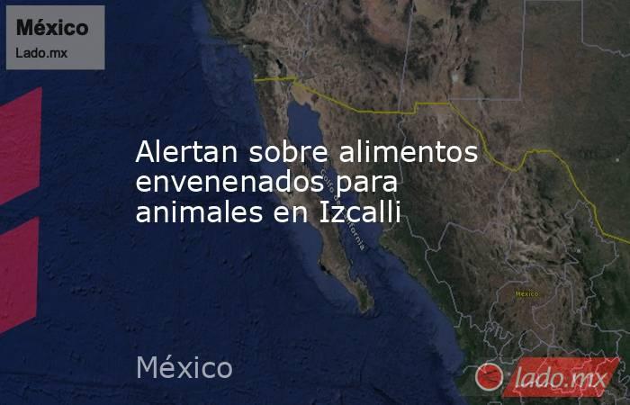 Alertan sobre alimentos envenenados para animales en Izcalli. Noticias en tiempo real