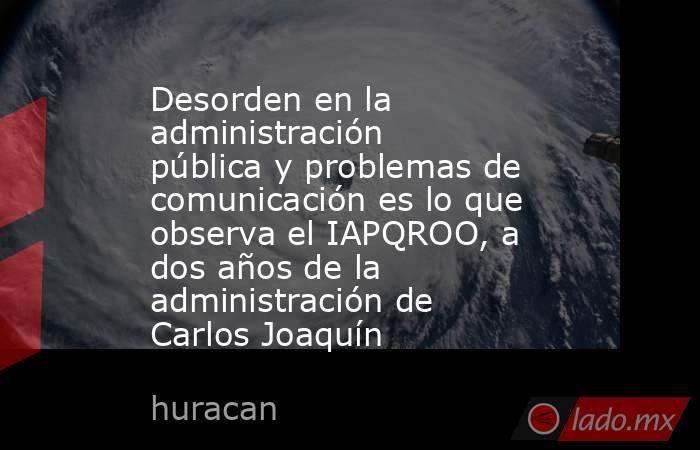 Desorden en la administración pública y problemas de comunicación es lo que observa el IAPQROO, a dos años de la administración de Carlos Joaquín. Noticias en tiempo real